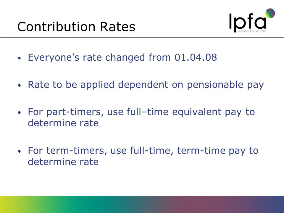 Contribution Rates April 2011 Salary RangeContribution Rate <£12,9005.5% >£12,900-£15,1005.8% >£15,100-£19,4005.9% >£19,400-£32,4006.5% >£32,400-£43,3006.8% >£43,300-£81,1007.2% More than £81,1007.5%