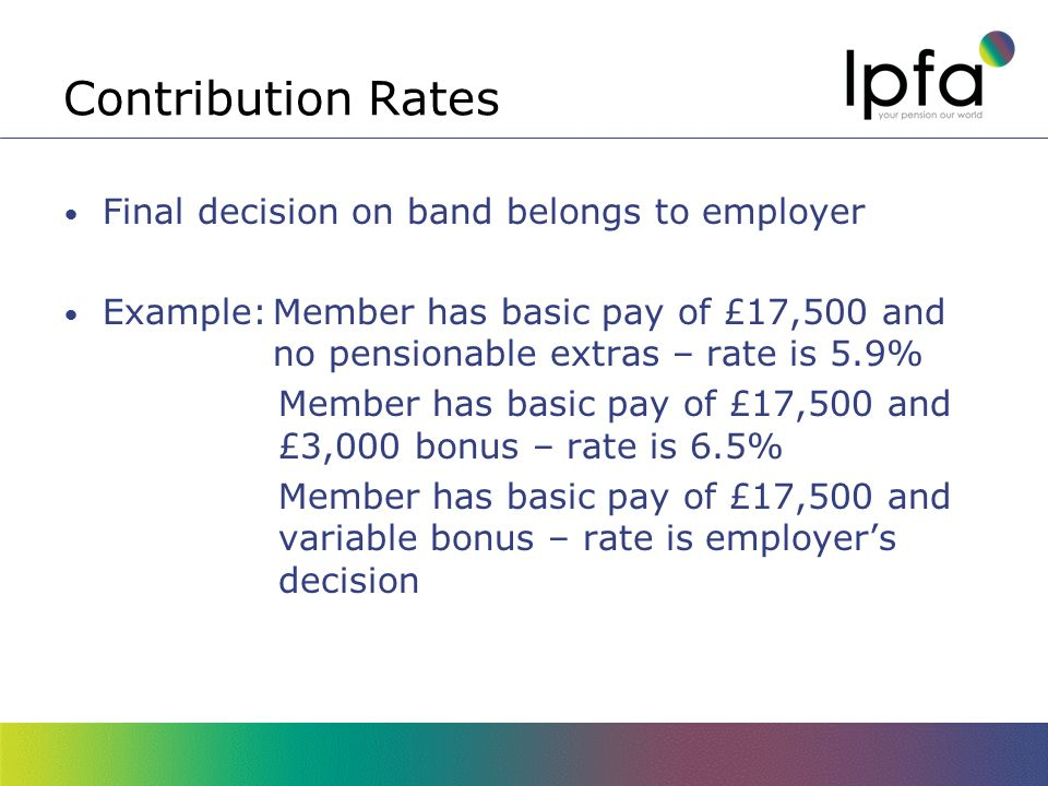 Contribution Rates Final decision on band belongs to employer Example:Member has basic pay of £17,500 and no pensionable extras – rate is 5.9% Member has basic pay of £17,500 and £3,000 bonus – rate is 6.5% Member has basic pay of £17,500 and variable bonus – rate is employer's decision