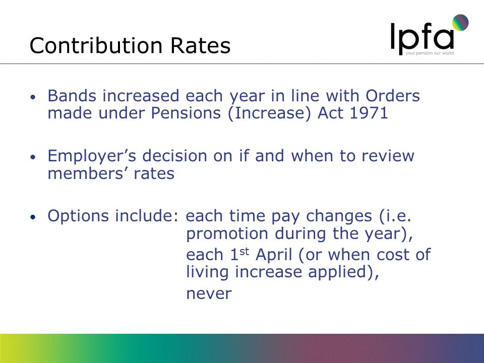 Contribution Rates Bands increased each year in line with Orders made under Pensions (Increase) Act 1971 Employer's decision on if and when to review members' rates Options include: each time pay changes (i.e.