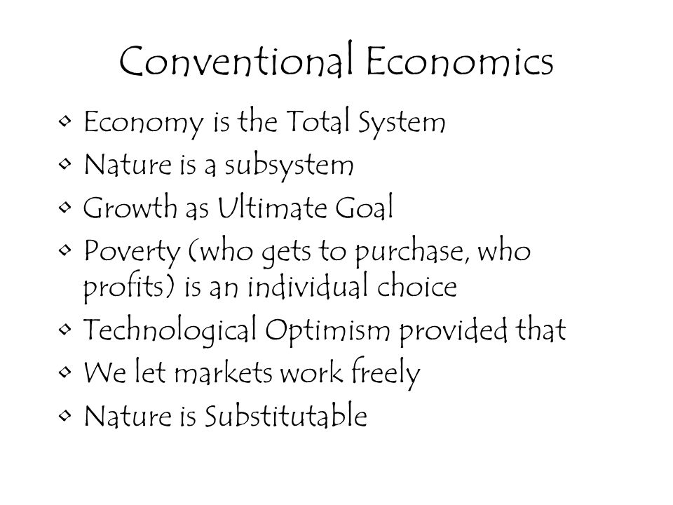 Economy is the Total System Nature is a subsystem Growth as Ultimate Goal Poverty (who gets to purchase, who profits) is an individual choice Technological Optimism provided that We let markets work freely Nature is Substitutable