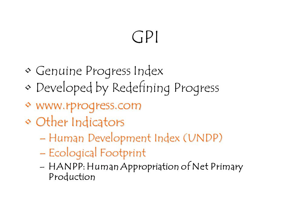 GPI Genuine Progress Index Developed by Redefining Progress www.rprogress.comwww.rprogress.com Other IndicatorsOther Indicators –Human Development Index (UNDP) –Ecological Footprint –HANPP: Human Appropriation of Net Primary Production