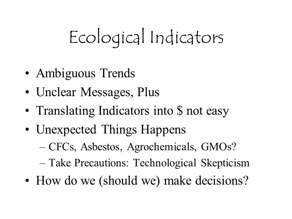 Ecological Indicators Ambiguous Trends Unclear Messages, Plus Translating Indicators into $ not easy Unexpected Things Happens –CFCs, Asbestos, Agrochemicals, GMOs.