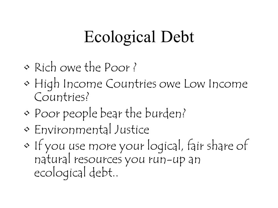 Ecological Debt Rich owe the Poor . High Income Countries owe Low Income Countries.