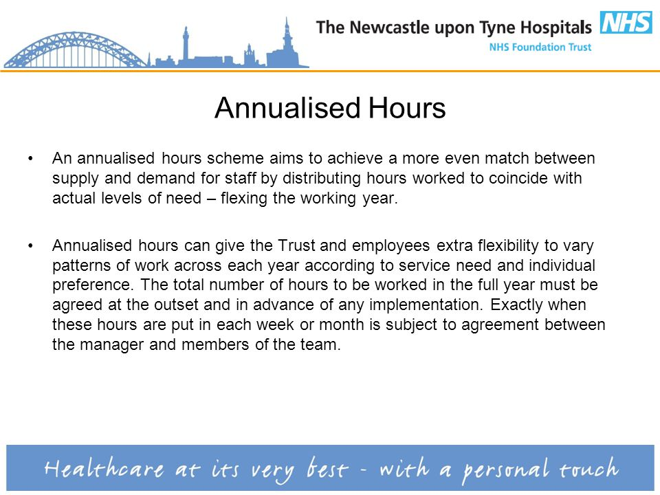 Annualised Hours An annualised hours scheme aims to achieve a more even match between supply and demand for staff by distributing hours worked to coincide with actual levels of need – flexing the working year.