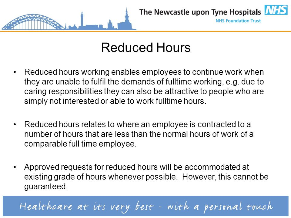 Reduced Hours Reduced hours working enables employees to continue work when they are unable to fulfil the demands of fulltime working, e.g.