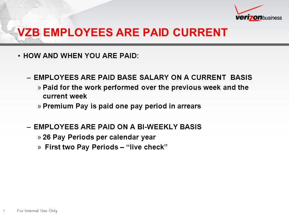 For Internal Use Only 7 VZB EMPLOYEES ARE PAID CURRENT HOW AND WHEN YOU ARE PAID: –EMPLOYEES ARE PAID BASE SALARY ON A CURRENT BASIS »Paid for the wor