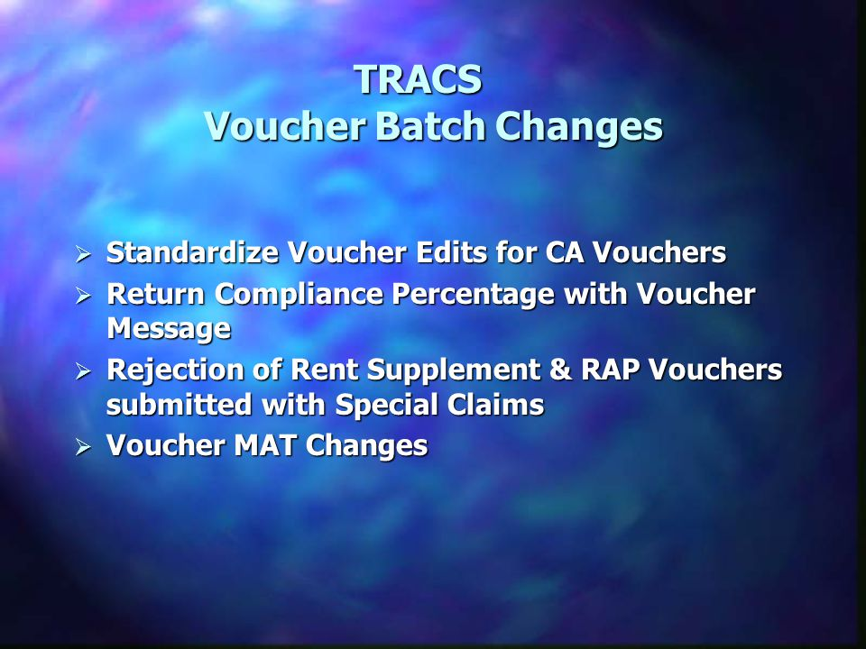 TRACS Voucher Batch Changes TRACS Voucher Batch Changes  Standardize Voucher Edits for CA Vouchers  Return Compliance Percentage with Voucher Message  Rejection of Rent Supplement & RAP Vouchers submitted with Special Claims  Voucher MAT Changes