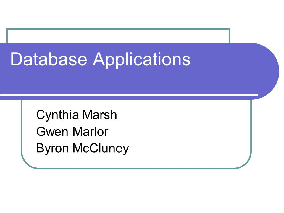 Database Applications Cynthia Marsh Gwen Marlor Byron McCluney