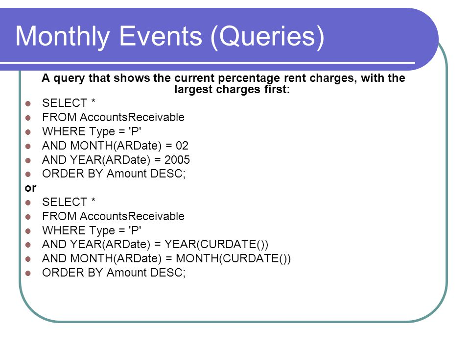 Monthly Events (Queries) A query that shows the current percentage rent charges, with the largest charges first: SELECT * FROM AccountsReceivable WHERE Type = P AND MONTH(ARDate) = 02 AND YEAR(ARDate) = 2005 ORDER BY Amount DESC; or SELECT * FROM AccountsReceivable WHERE Type = P AND YEAR(ARDate) = YEAR(CURDATE()) AND MONTH(ARDate) = MONTH(CURDATE()) ORDER BY Amount DESC;
