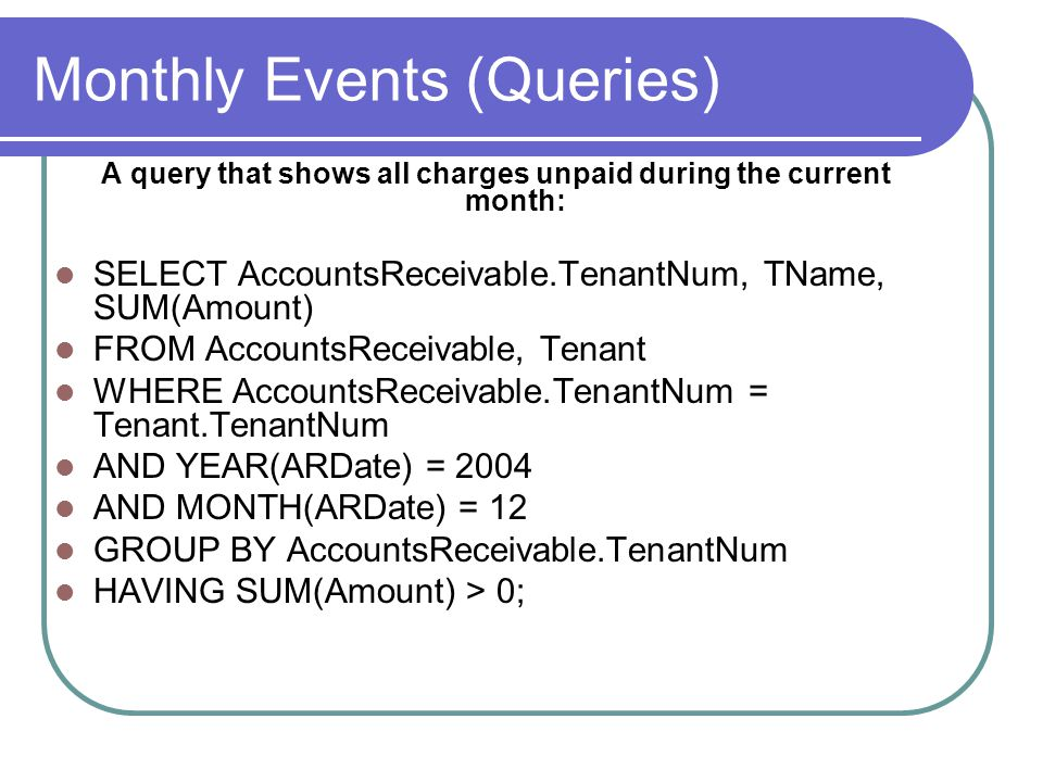 Monthly Events (Queries) A query that shows all charges unpaid during the current month: SELECT AccountsReceivable.TenantNum, TName, SUM(Amount) FROM AccountsReceivable, Tenant WHERE AccountsReceivable.TenantNum = Tenant.TenantNum AND YEAR(ARDate) = 2004 AND MONTH(ARDate) = 12 GROUP BY AccountsReceivable.TenantNum HAVING SUM(Amount) > 0;