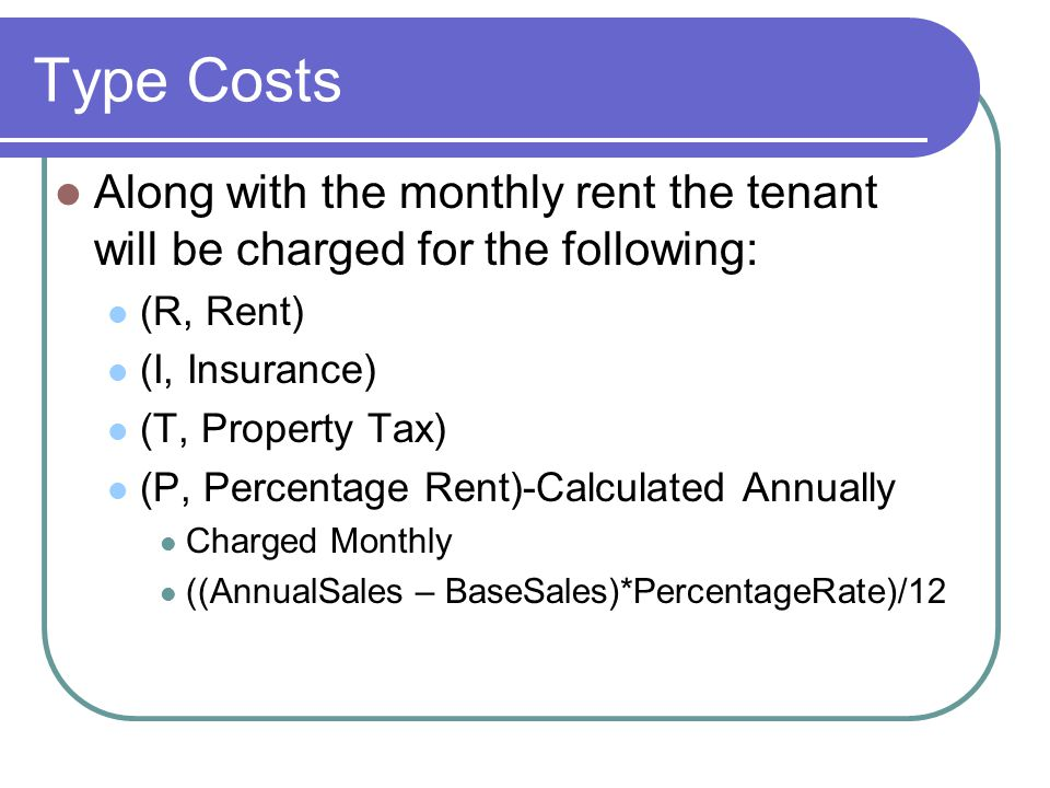Type Costs Along with the monthly rent the tenant will be charged for the following: (R, Rent) (I, Insurance) (T, Property Tax) (P, Percentage Rent)-Calculated Annually Charged Monthly ((AnnualSales – BaseSales)*PercentageRate)/12