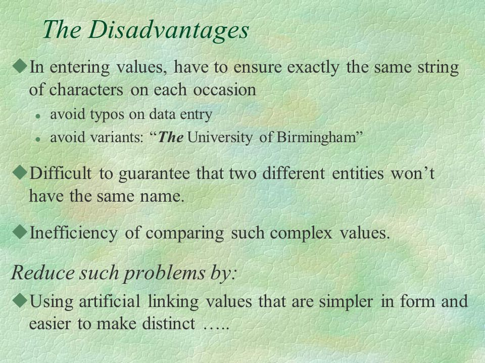 The Disadvantages uIn entering values, have to ensure exactly the same string of characters on each occasion l avoid typos on data entry l avoid variants: The University of Birmingham uDifficult to guarantee that two different entities won't have the same name.