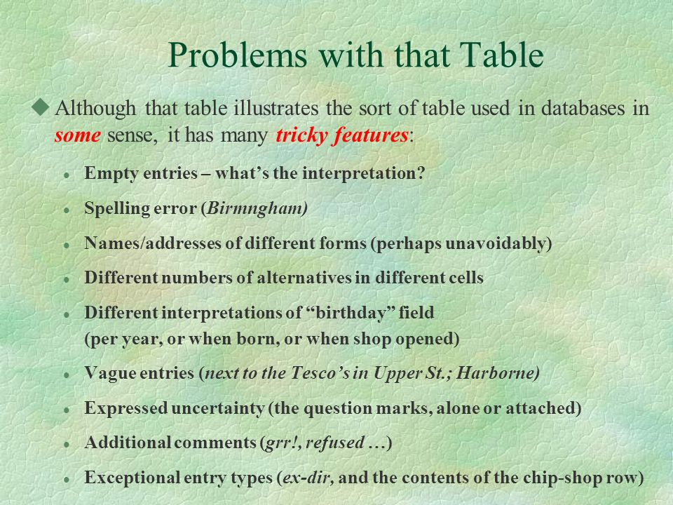 Problems with that Table uAlthough that table illustrates the sort of table used in databases in some sense, it has many tricky features: l Empty entries – what's the interpretation.