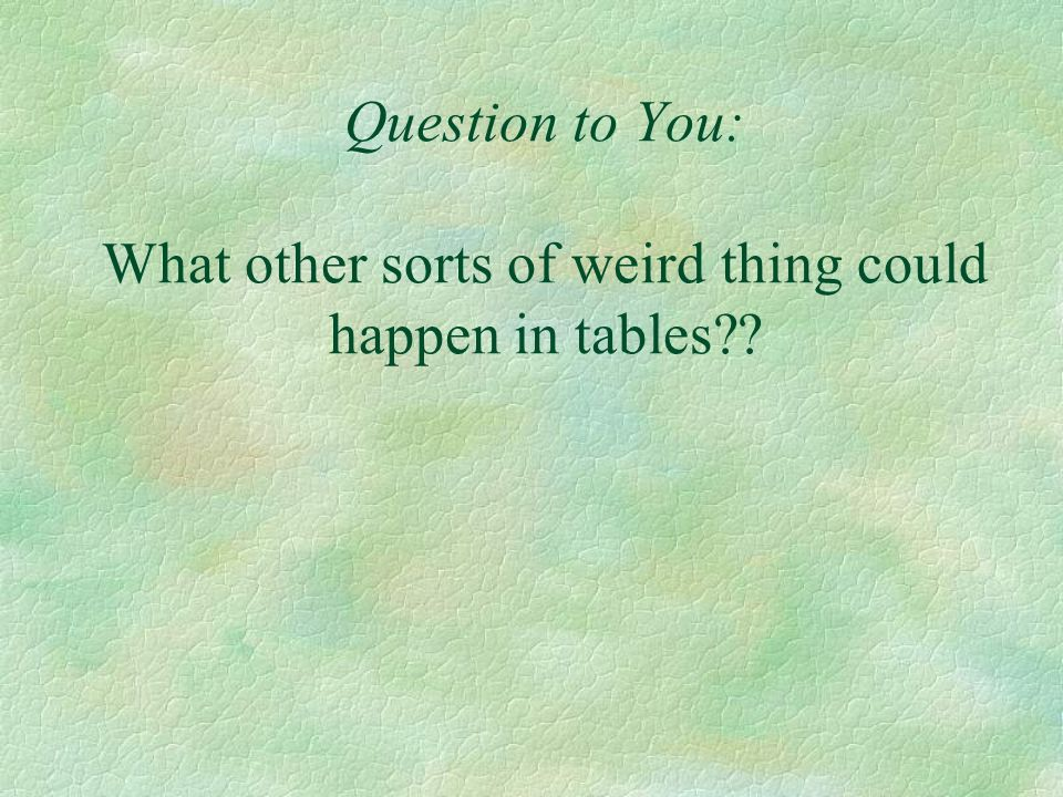 Question to You: What other sorts of weird thing could happen in tables