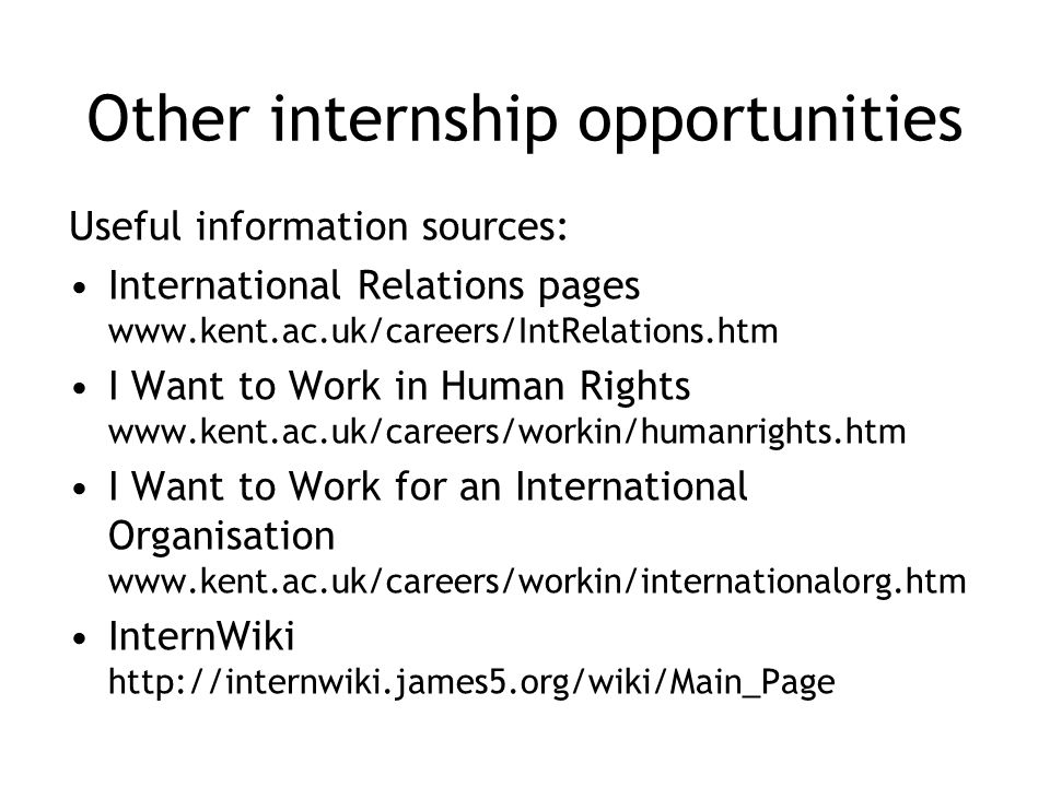Other internship opportunities Useful information sources: International Relations pages www.kent.ac.uk/careers/IntRelations.htm I Want to Work in Hum