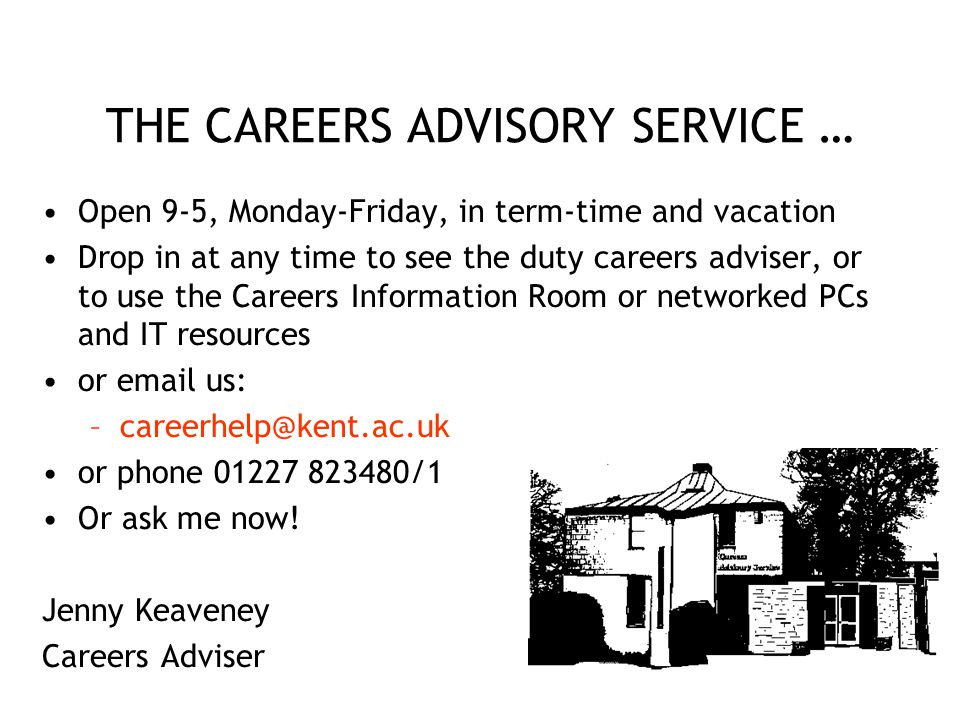 THE CAREERS ADVISORY SERVICE … Open 9-5, Monday-Friday, in term-time and vacation Drop in at any time to see the duty careers adviser, or to use the Careers Information Room or networked PCs and IT resources or email us: –careerhelp@kent.ac.uk or phone 01227 823480/1 Or ask me now.