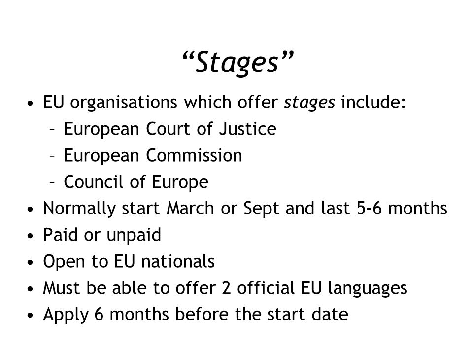 """""""Stages"""" EU organisations which offer stages include: –European Court of Justice –European Commission –Council of Europe Normally start March or Sept"""