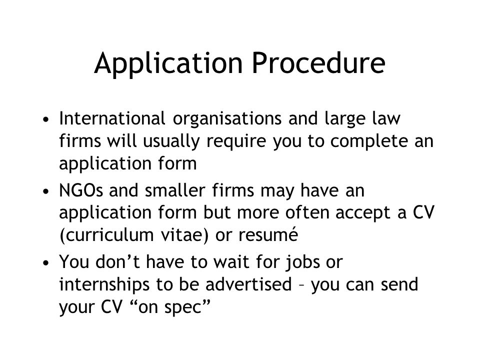 Application Procedure International organisations and large law firms will usually require you to complete an application form NGOs and smaller firms may have an application form but more often accept a CV (curriculum vitae) or resumé You don't have to wait for jobs or internships to be advertised – you can send your CV on spec