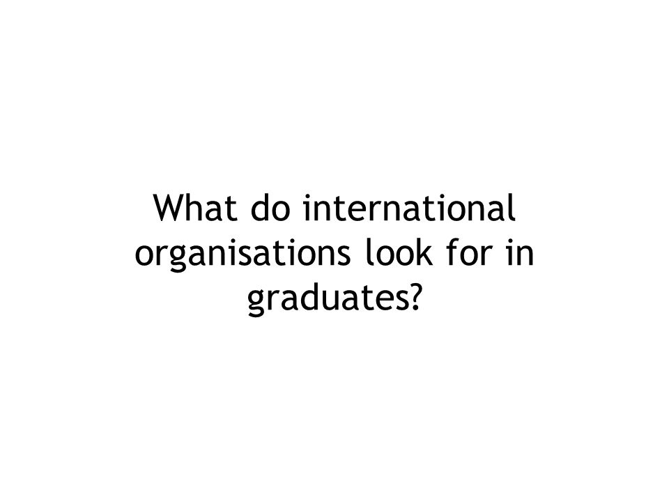 What do international organisations look for in graduates?