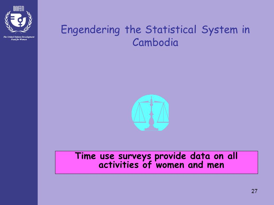 The United Nations Development Fund for Women 27 Engendering the Statistical System in Cambodia Time use surveys provide data on all activities of wom