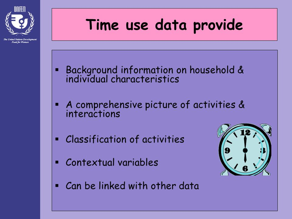 The United Nations Development Fund for Women 29 Time use data provide  Background information on household & individual characteristics  A comprehensive picture of activities & interactions  Classification of activities  Contextual variables  Can be linked with other data