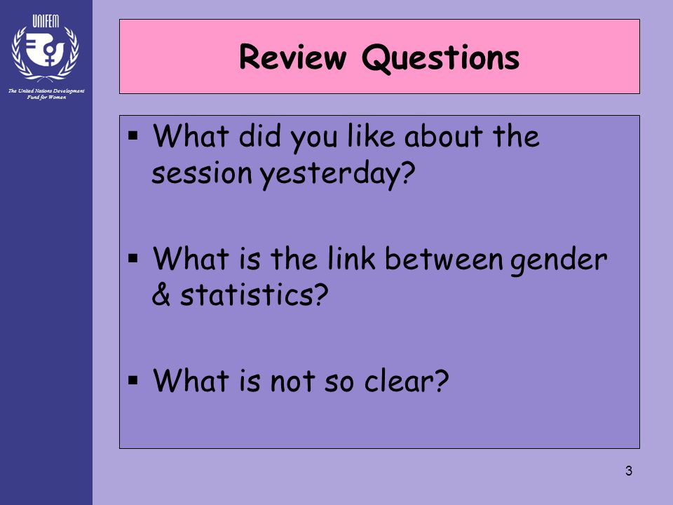 The United Nations Development Fund for Women 3 Review Questions  What did you like about the session yesterday?  What is the link between gender &