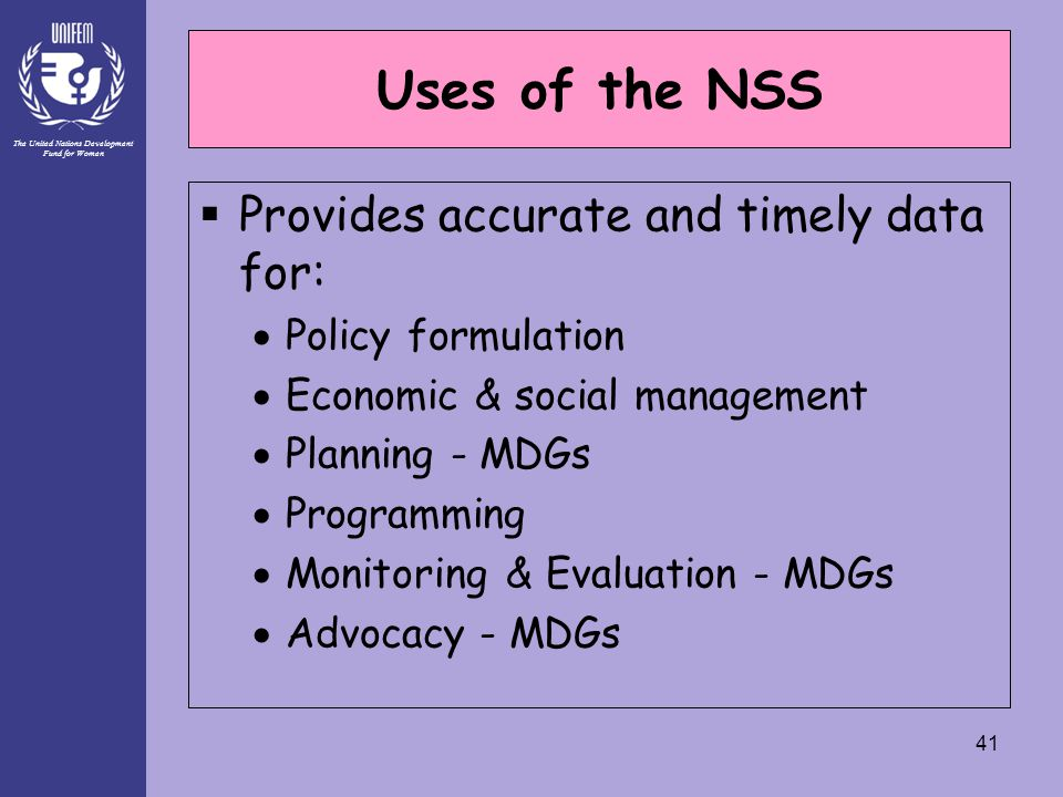 The United Nations Development Fund for Women 41 Uses of the NSS  Provides accurate and timely data for:  Policy formulation  Economic & social management  Planning - MDGs  Programming  Monitoring & Evaluation - MDGs  Advocacy - MDGs