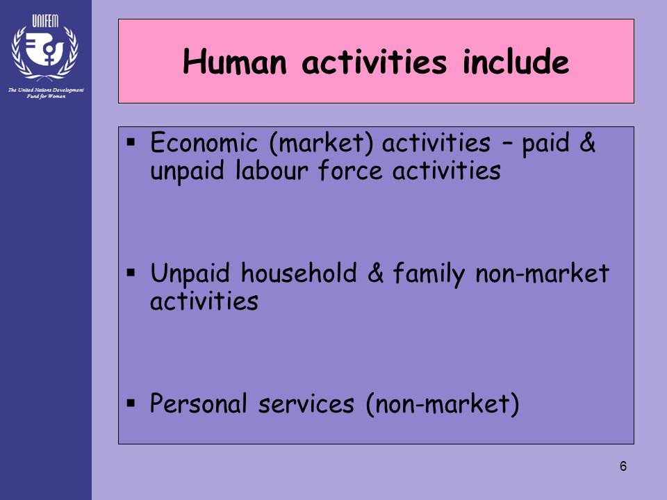 The United Nations Development Fund for Women 6 Human activities include  Economic (market) activities – paid & unpaid labour force activities  Unpa