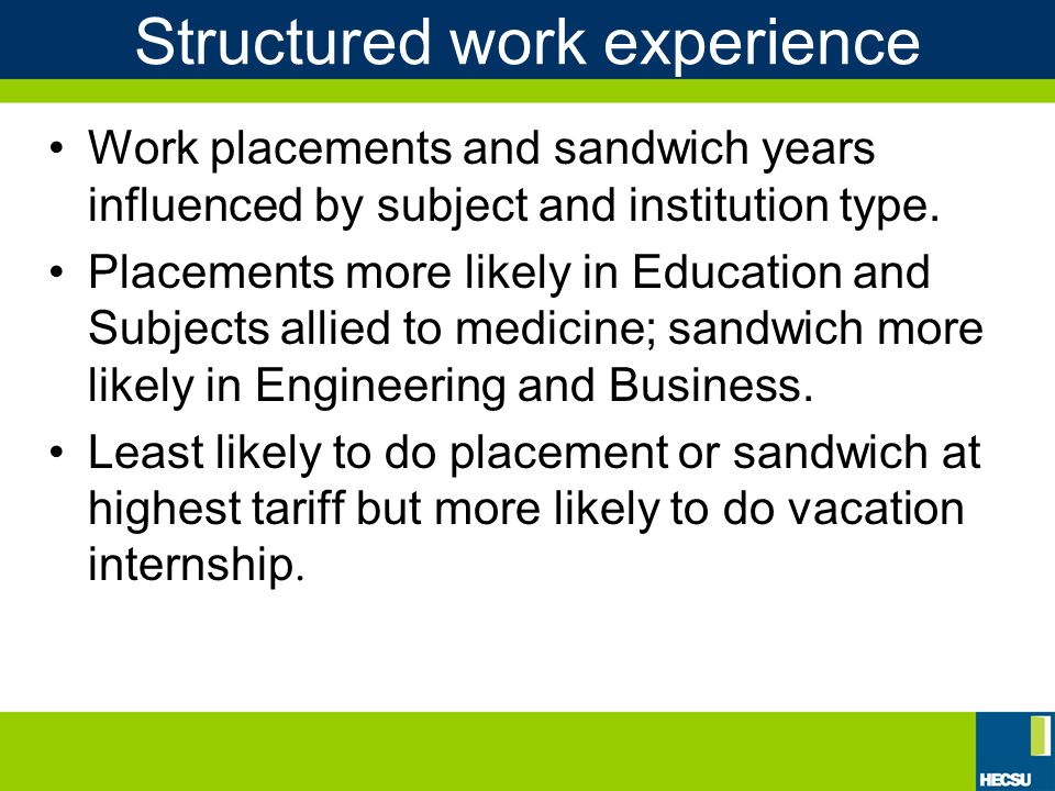 Structured work experience Work placements and sandwich years influenced by subject and institution type.