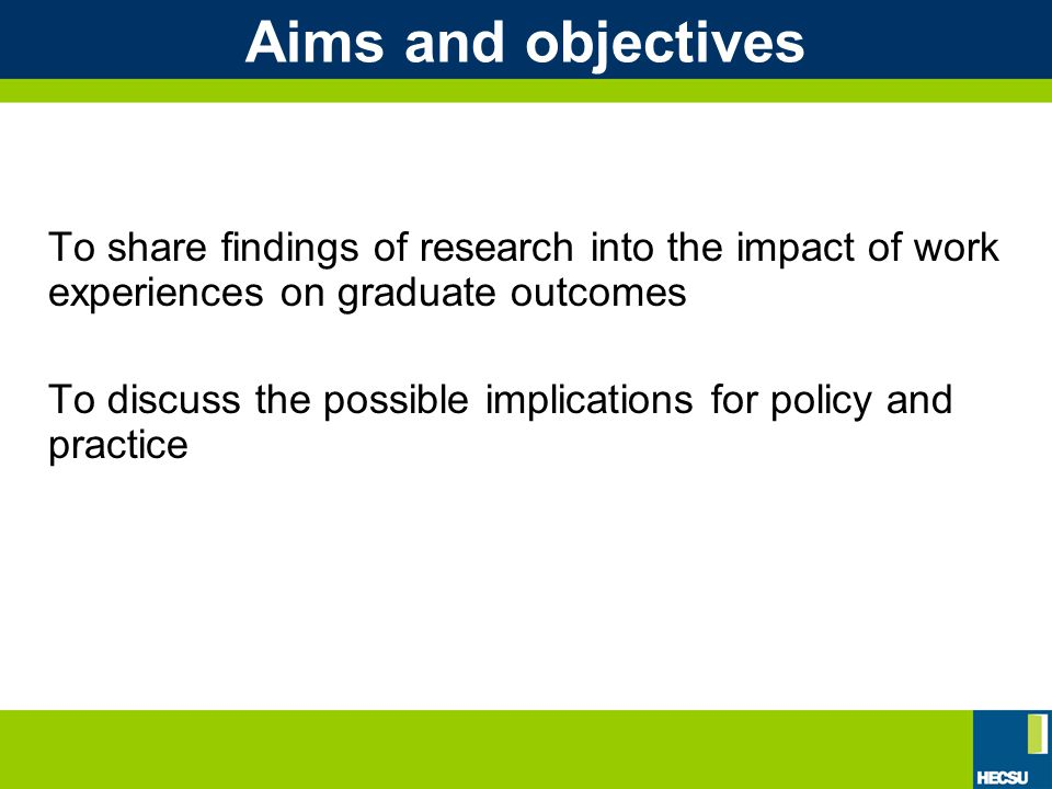 Aims and objectives To share findings of research into the impact of work experiences on graduate outcomes To discuss the possible implications for policy and practice