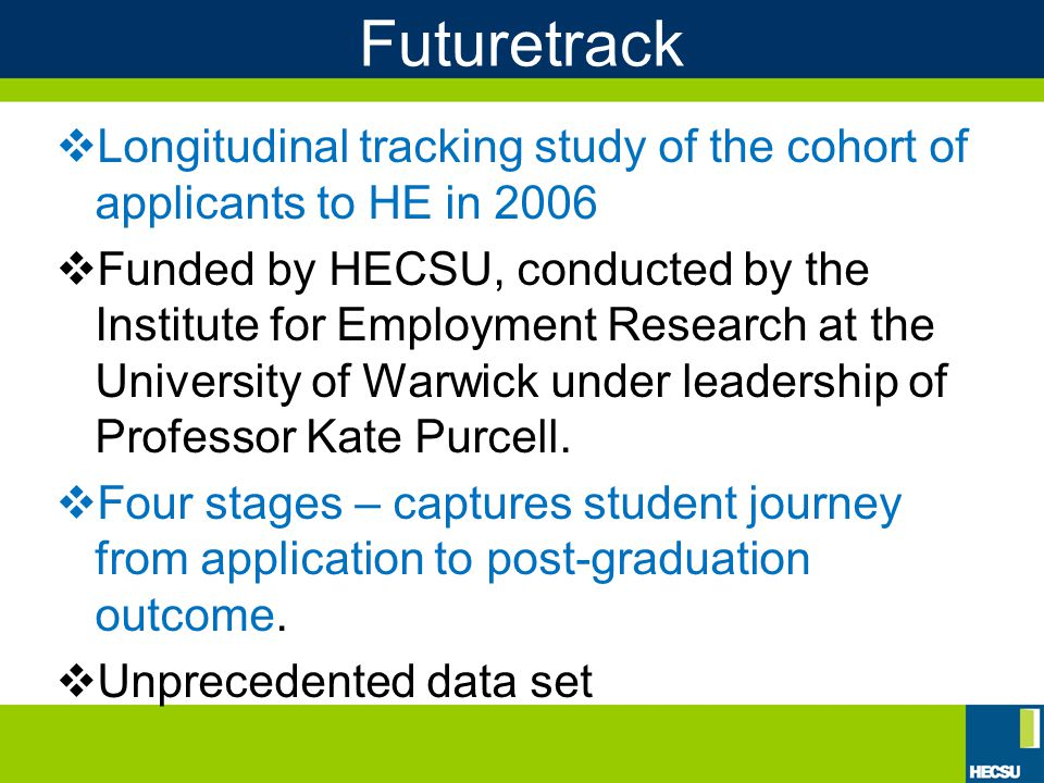 Futuretrack  Longitudinal tracking study of the cohort of applicants to HE in 2006  Funded by HECSU, conducted by the Institute for Employment Research at the University of Warwick under leadership of Professor Kate Purcell.