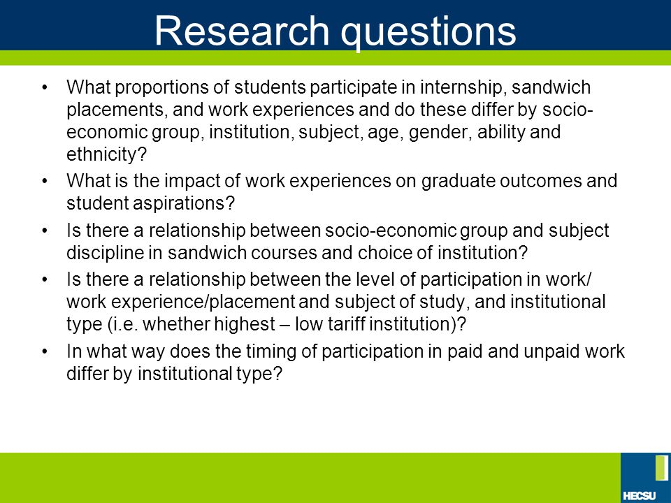 Research questions What proportions of students participate in internship, sandwich placements, and work experiences and do these differ by socio- economic group, institution, subject, age, gender, ability and ethnicity.