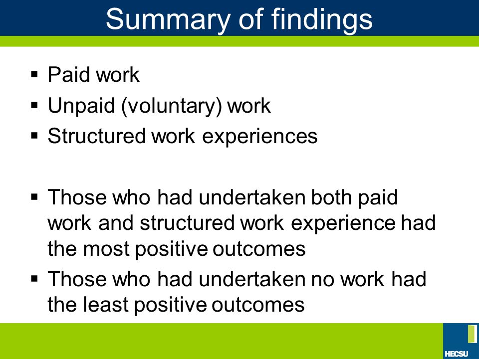 Summary of findings  Paid work  Unpaid (voluntary) work  Structured work experiences  Those who had undertaken both paid work and structured work experience had the most positive outcomes  Those who had undertaken no work had the least positive outcomes