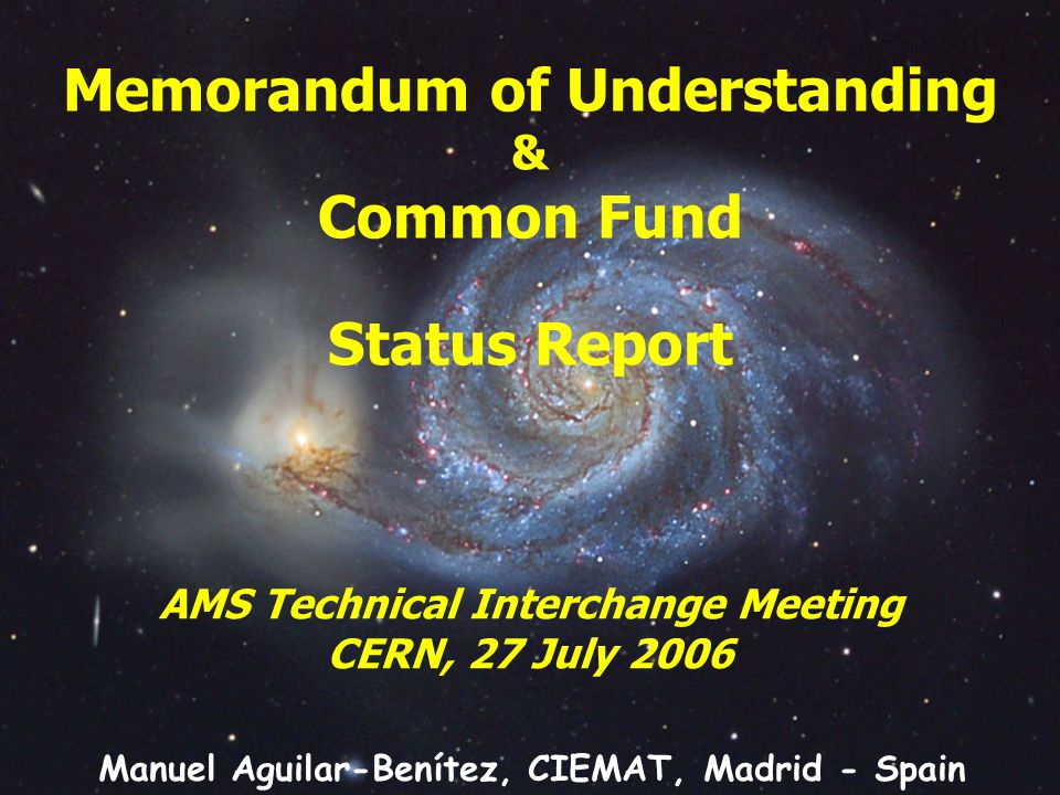 Memorandum of Understanding & Common Fund Status Report AMS Technical Interchange Meeting CERN, 27 July 2006 Manuel Aguilar-Benítez, CIEMAT, Madrid - Spain