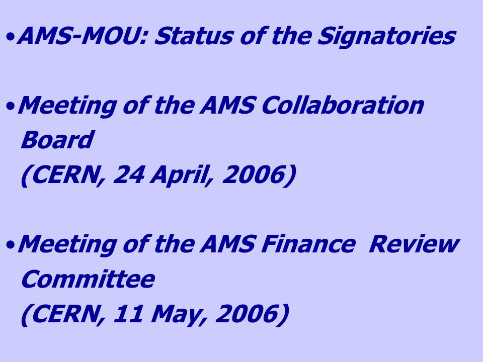 AMS-MOU: Status of the Signatories Meeting of the AMS Collaboration Board (CERN, 24 April, 2006) Meeting of the AMS Finance Review Committee (CERN, 11 May, 2006)