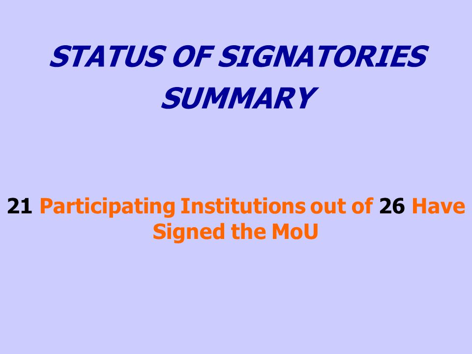 21 Participating Institutions out of 26 Have Signed the MoU STATUS OF SIGNATORIES SUMMARY