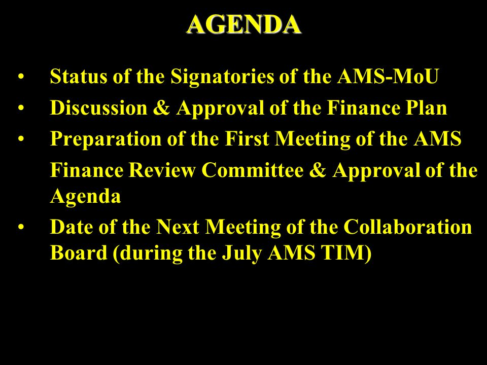 AGENDA Status of the Signatories of the AMS-MoU Discussion & Approval of the Finance Plan Preparation of the First Meeting of the AMS Finance Review C