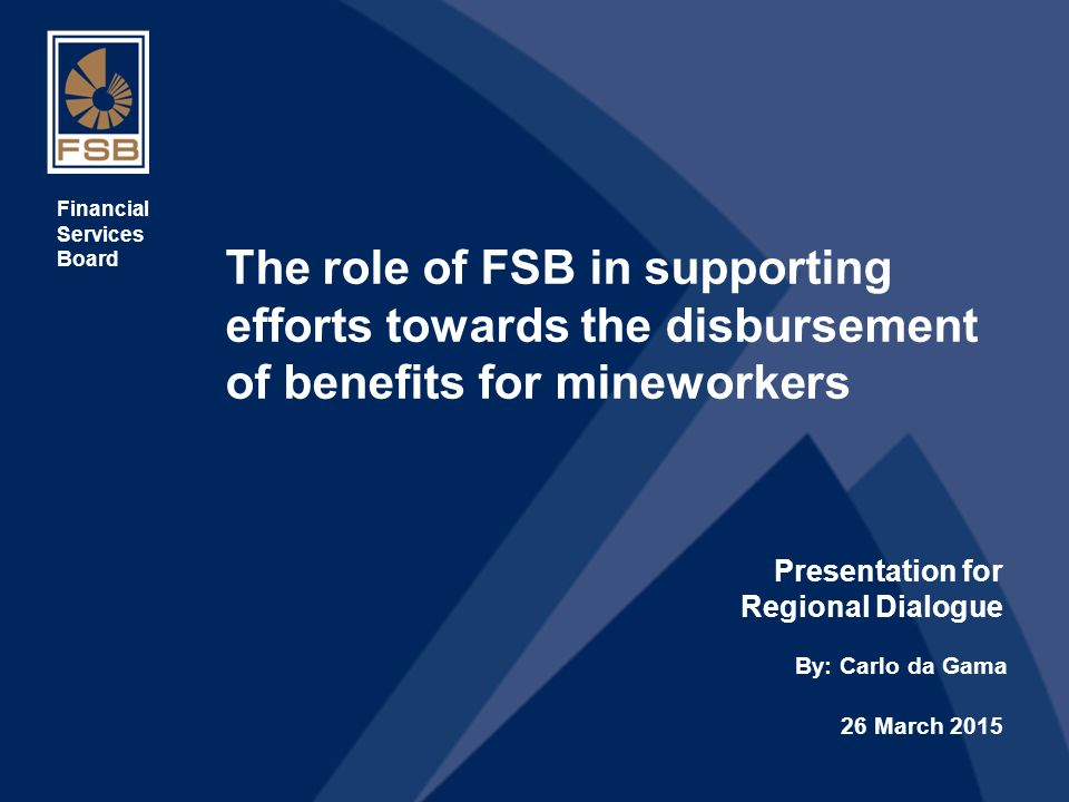 1 The role of FSB in supporting efforts towards the disbursement of benefits for mineworkers Presentation for Regional Dialogue Financial Services Board By: Carlo da Gama 26 March 2015
