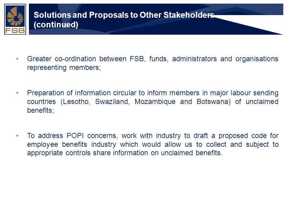 Financial Services Board Slide 14 Solutions and Proposals to Other Stakeholders (continued) Greater co-ordination between FSB, funds, administrators and organisations representing members; Preparation of information circular to inform members in major labour sending countries (Lesotho, Swaziland, Mozambique and Botswana) of unclaimed benefits; To address POPI concerns, work with industry to draft a proposed code for employee benefits industry which would allow us to collect and subject to appropriate controls share information on unclaimed benefits.