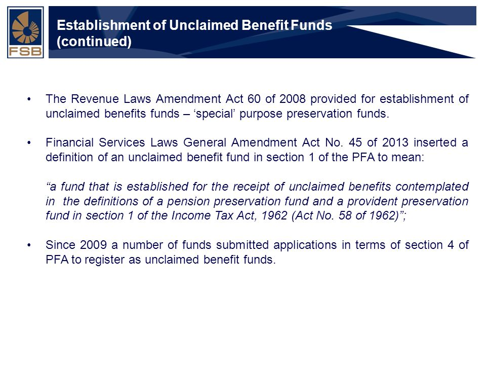 Financial Services Board Slide 7 Establishment of Unclaimed Benefit Funds (continued) The Revenue Laws Amendment Act 60 of 2008 provided for establishment of unclaimed benefits funds – 'special' purpose preservation funds.