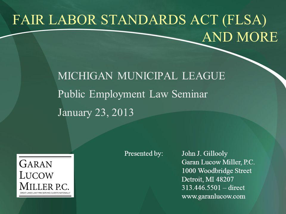 FAIR LABOR STANDARDS ACT (FLSA) AND MORE MICHIGAN MUNICIPAL LEAGUE Public Employment Law Seminar January 23, 2013 Presented by:John J.