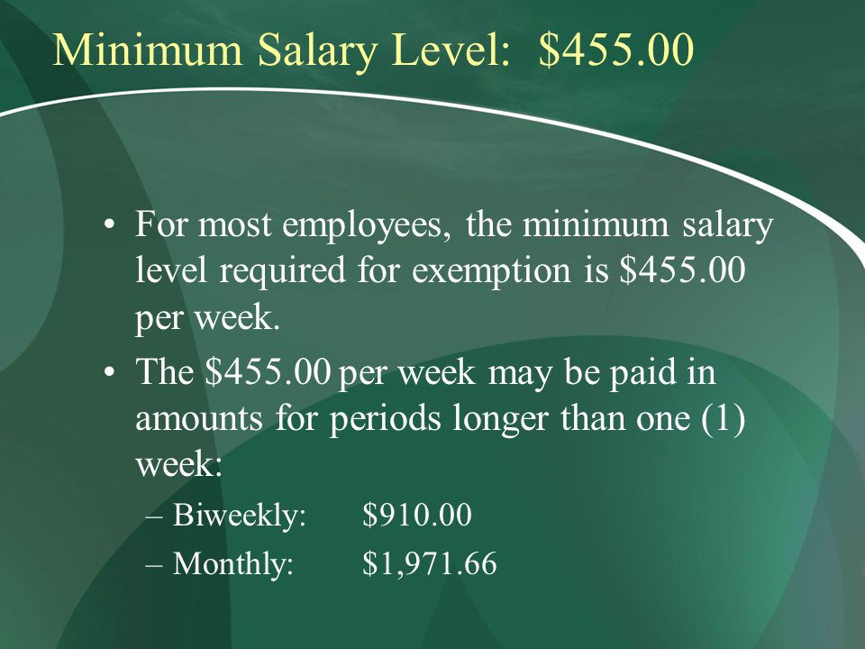 Minimum Salary Level: $455.00 For most employees, the minimum salary level required for exemption is $455.00 per week.