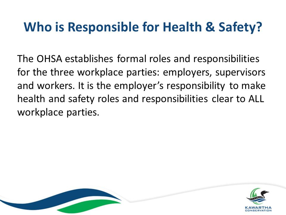 Internal Responsibility System Under the OHSA everyone in the workplace has a shared responsibility for health and safety: Workers Supervisors Employers This concept of an internal responsibility system is based on the principle that the workplace parties themselves are in the best position to identify health and safety issues and develop solutions.