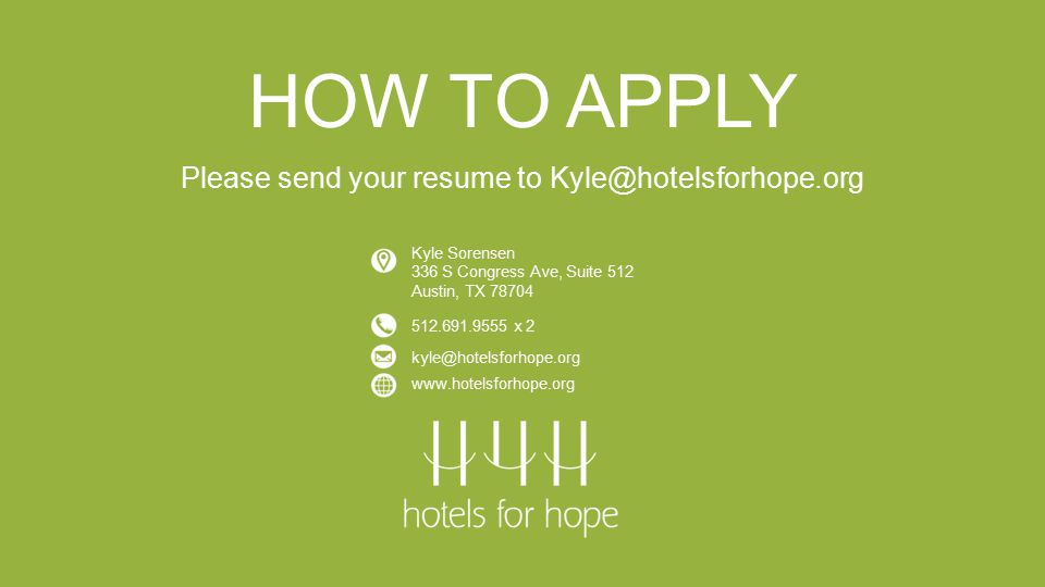 HOW TO APPLY Please send your resume to Kyle@hotelsforhope.org Kyle Sorensen 336 S Congress Ave, Suite 512 Austin, TX 78704 512.691.9555 x 2 kyle@hotelsforhope.org www.hotelsforhope.org