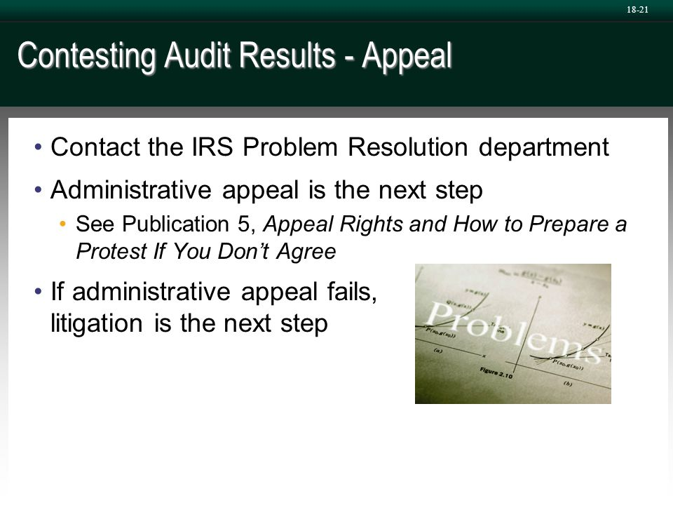 Contesting Audit Results - Appeal Contact the IRS Problem Resolution department Administrative appeal is the next step See Publication 5, Appeal Right