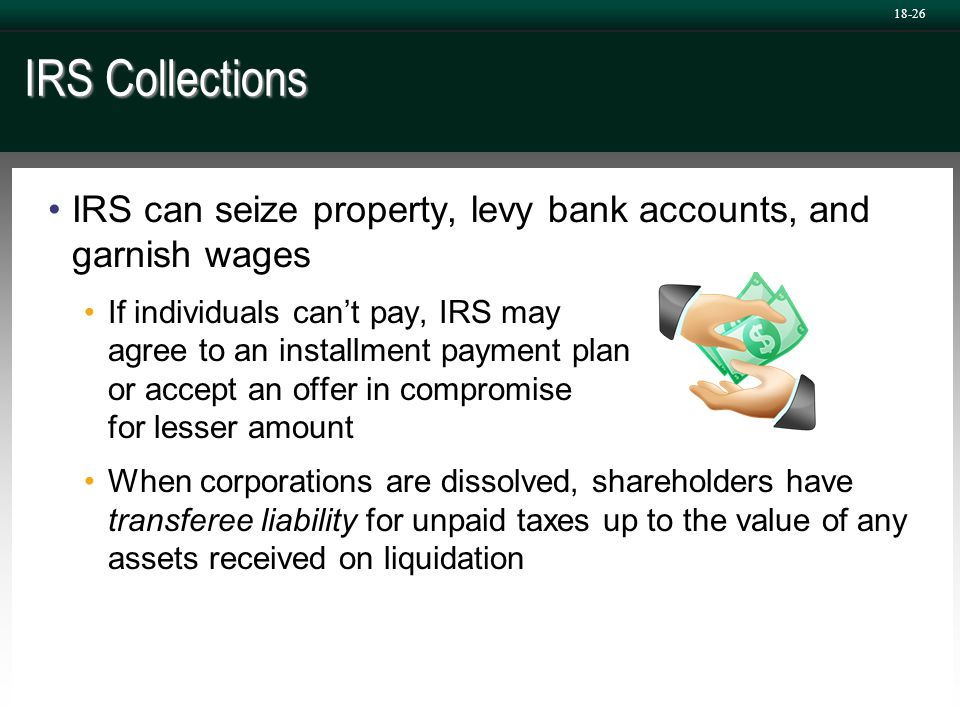 IRS Collections IRS can seize property, levy bank accounts, and garnish wages If individuals can't pay, IRS may agree to an installment payment plan o