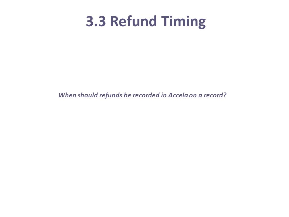 3.3 Refund Timing When should refunds be recorded in Accela on a record?