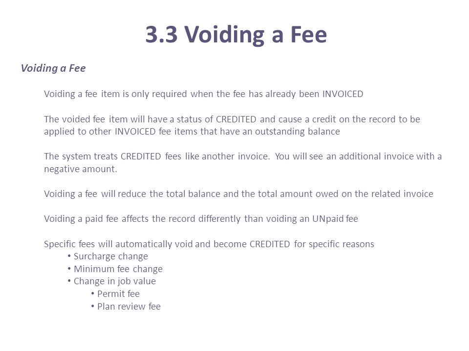 3.3 Voiding a Fee Voiding a Fee Voiding a fee item is only required when the fee has already been INVOICED The voided fee item will have a status of C