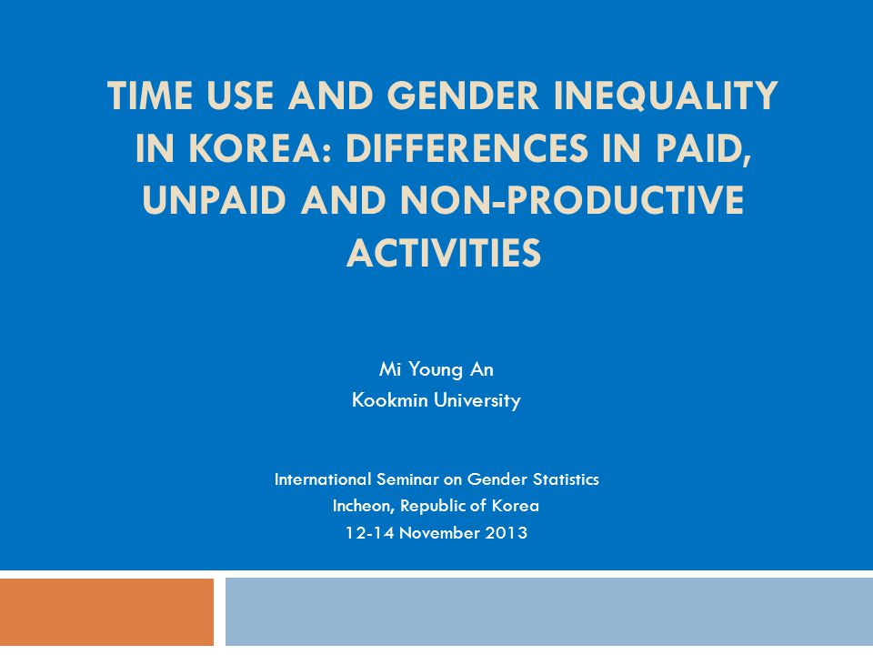 TIME USE AND GENDER INEQUALITY IN KOREA: DIFFERENCES IN PAID, UNPAID AND NON-PRODUCTIVE ACTIVITIES Mi Young An Kookmin University International Seminar on Gender Statistics Incheon, Republic of Korea 12-14 November 2013