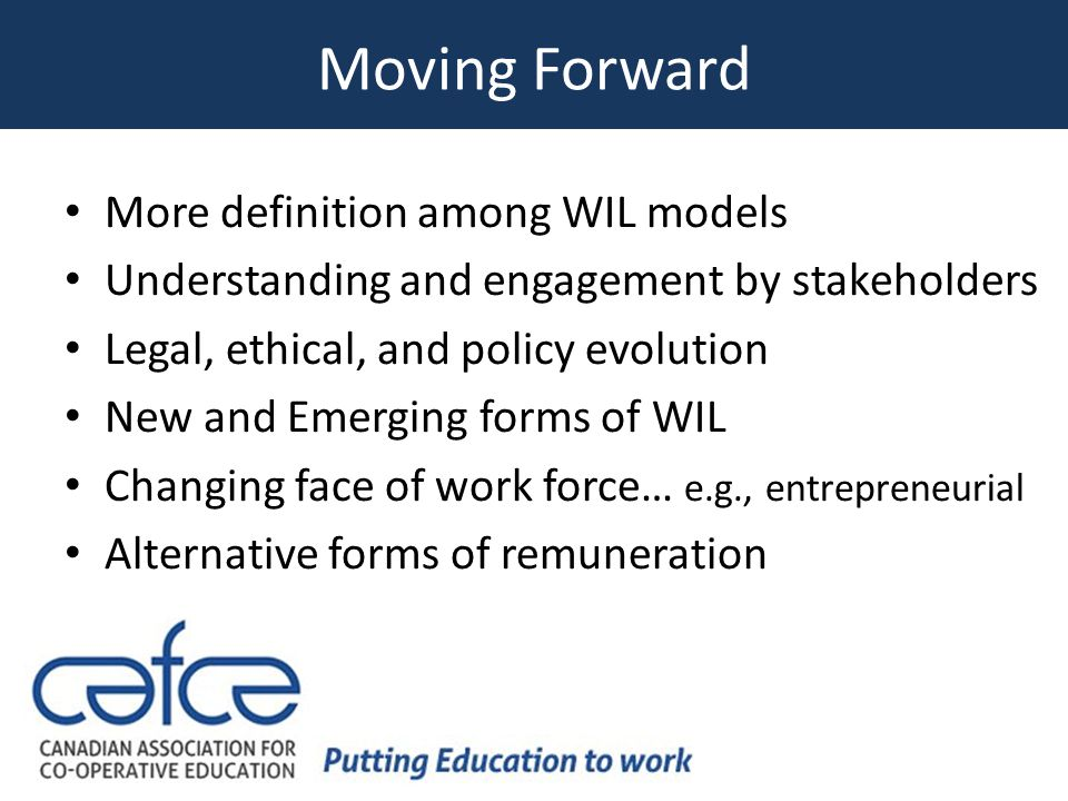 Moving Forward More definition among WIL models Understanding and engagement by stakeholders Legal, ethical, and policy evolution New and Emerging forms of WIL Changing face of work force… e.g., entrepreneurial Alternative forms of remuneration